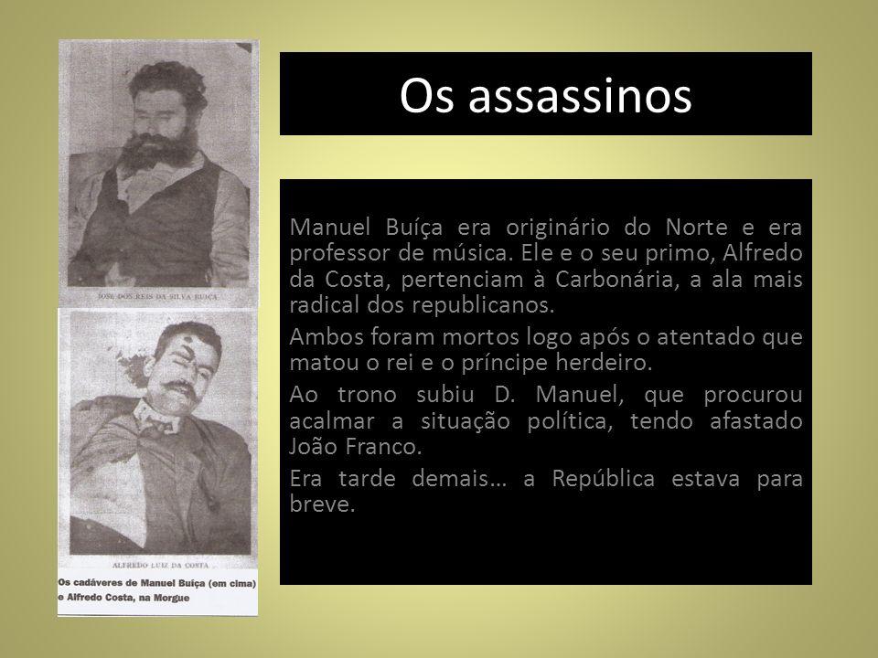 Os assassinos Manuel Buíça era originário do Norte e era professor de música. Ele e o seu primo, Alfredo da Costa, pertenciam à Carbonária, a ala mais