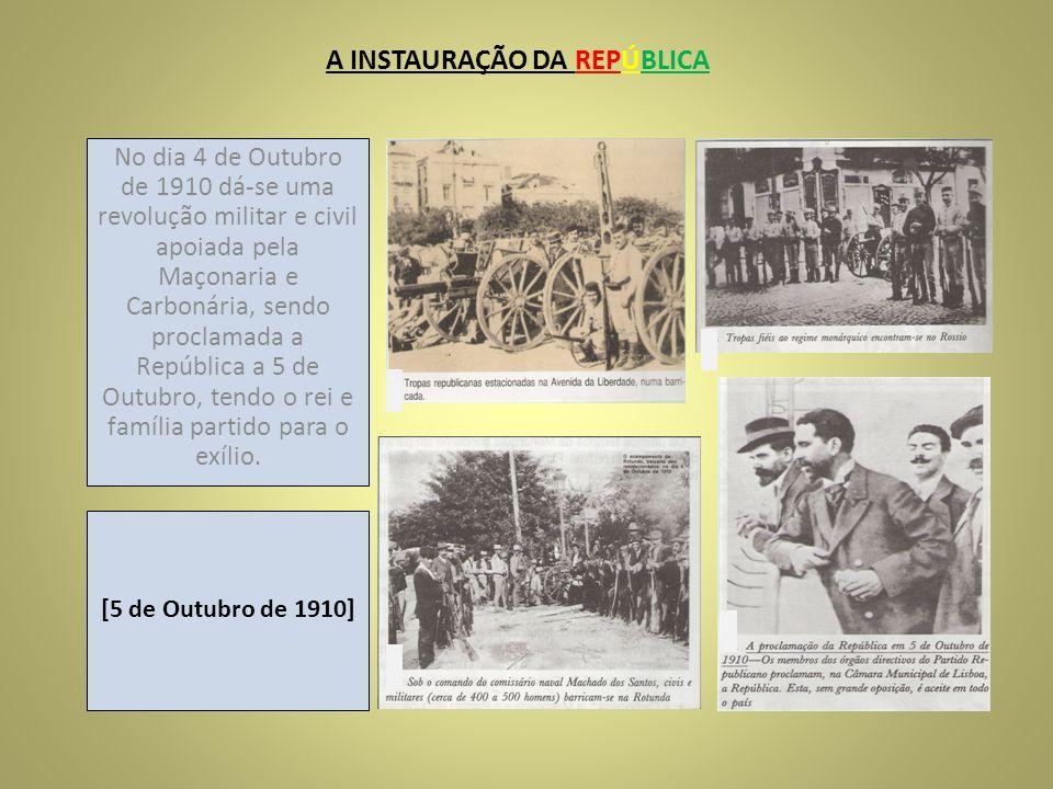 A INSTAURAÇÃO DA REPÚBLICA No dia 4 de Outubro de 1910 dá-se uma revolução militar e civil apoiada pela Maçonaria e Carbonária, sendo proclamada a Rep