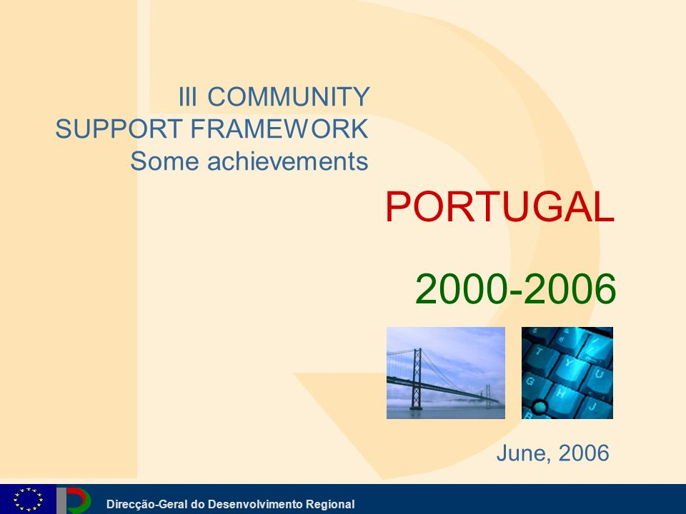 Direcção-Geral do Desenvolvimento Regional PORTUGAL III COMMUNITY SUPPORT FRAMEWORK Some achievements June, 2006