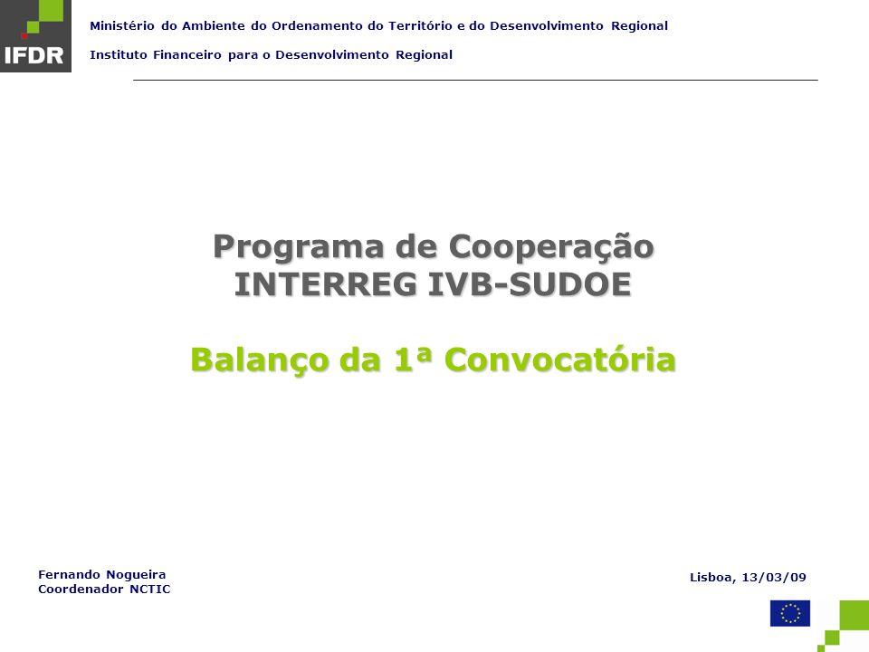 Programa de Cooperação INTERREG IVB-SUDOE Balanço da 1ª Convocatória Ministério do Ambiente do Ordenamento do Território e do Desenvolvimento Regional Instituto Financeiro para o Desenvolvimento Regional Lisboa, 13/03/09 Fernando Nogueira Coordenador NCTIC