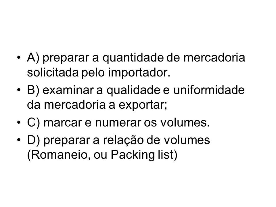 A) preparar a quantidade de mercadoria solicitada pelo importador. B) examinar a qualidade e uniformidade da mercadoria a exportar; C) marcar e numera