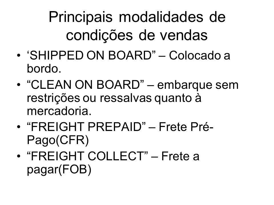 Principais modalidades de condições de vendas SHIPPED ON BOARD – Colocado a bordo. CLEAN ON BOARD – embarque sem restrições ou ressalvas quanto à merc