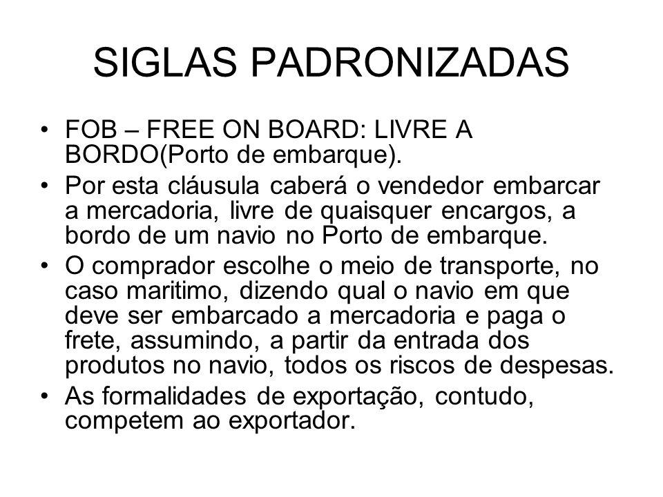 SIGLAS PADRONIZADAS FOB – FREE ON BOARD: LIVRE A BORDO(Porto de embarque). Por esta cláusula caberá o vendedor embarcar a mercadoria, livre de quaisqu