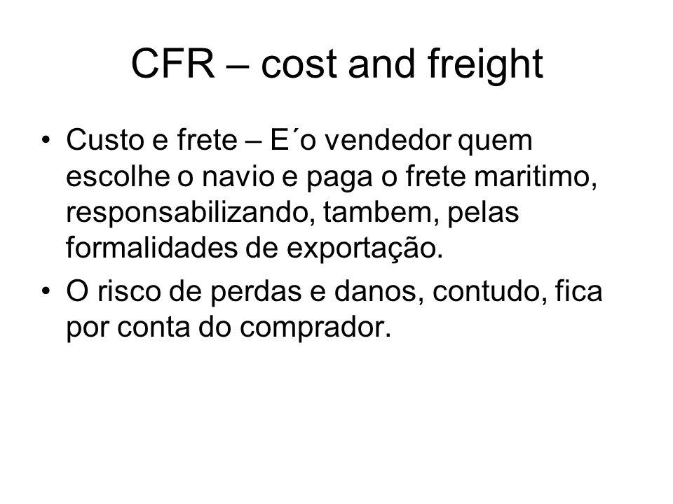 CFR – cost and freight Custo e frete – E´o vendedor quem escolhe o navio e paga o frete maritimo, responsabilizando, tambem, pelas formalidades de exp