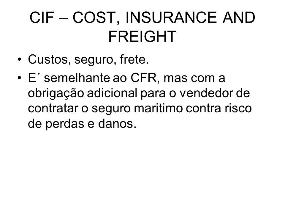 CIF – COST, INSURANCE AND FREIGHT Custos, seguro, frete. E´ semelhante ao CFR, mas com a obrigação adicional para o vendedor de contratar o seguro mar