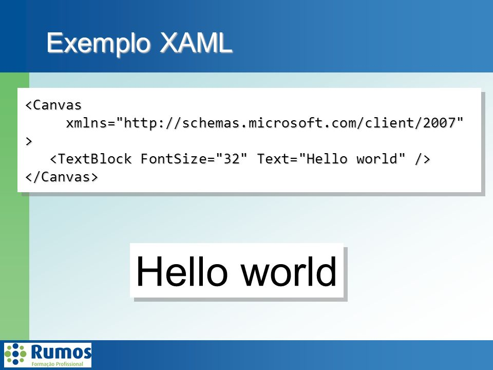 Exemplo XAML <Canvas xmlns= http://schemas.microsoft.com/client/2007 xmlns= http://schemas.microsoft.com/client/2007 > </Canvas><Canvas xmlns= http://schemas.microsoft.com/client/2007 xmlns= http://schemas.microsoft.com/client/2007 > </Canvas> Hello world