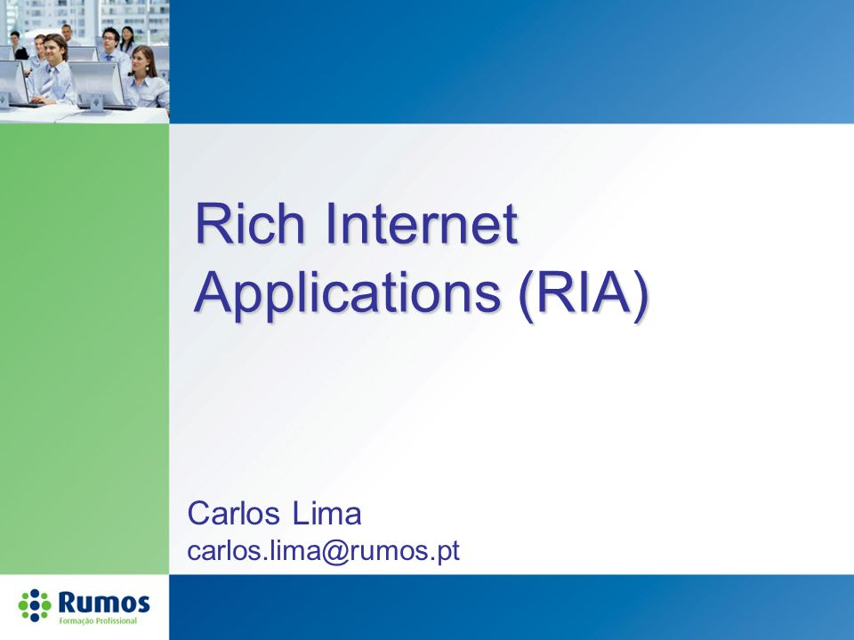 Rich Internet Applications (RIA) Carlos Lima carlos.lima@rumos.pt