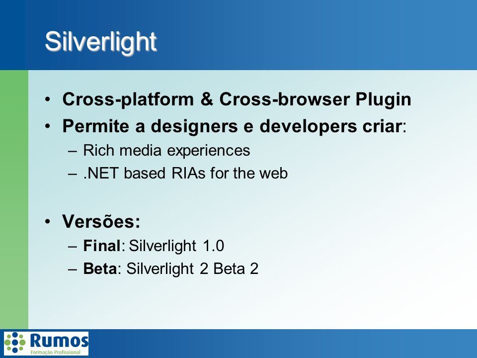 Silverlight Cross-platform & Cross-browser Plugin Permite a designers e developers criar: –Rich media experiences –.NET based RIAs for the web Versões: –Final: Silverlight 1.0 –Beta: Silverlight 2 Beta 2