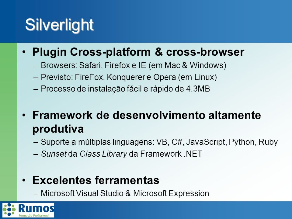 Silverlight Plugin Cross-platform & cross-browser –Browsers: Safari, Firefox e IE (em Mac & Windows) –Previsto: FireFox, Konquerer e Opera (em Linux) –Processo de instalação fácil e rápido de 4.3MB Framework de desenvolvimento altamente produtiva –Suporte a múltiplas linguagens: VB, C#, JavaScript, Python, Ruby –Sunset da Class Library da Framework.NET Excelentes ferramentas –Microsoft Visual Studio & Microsoft Expression
