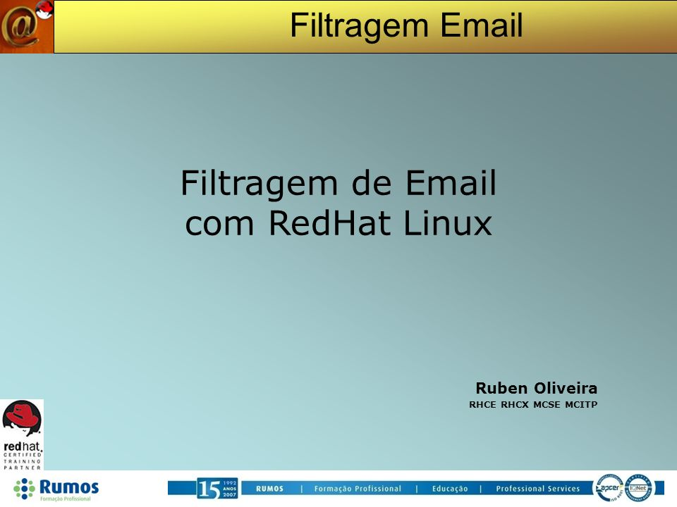 Filtragem Email Conteúdos RedHat Linux SMTP - Simple Mail Transfer Protocol A evolução do SPAM Spam Bad Guys DNS Block Lists SPF Sender ID DomainKeys Greylisting Pattern Rules Bayes DCC Pyzor Razor OCR AV Soluções de Segurança