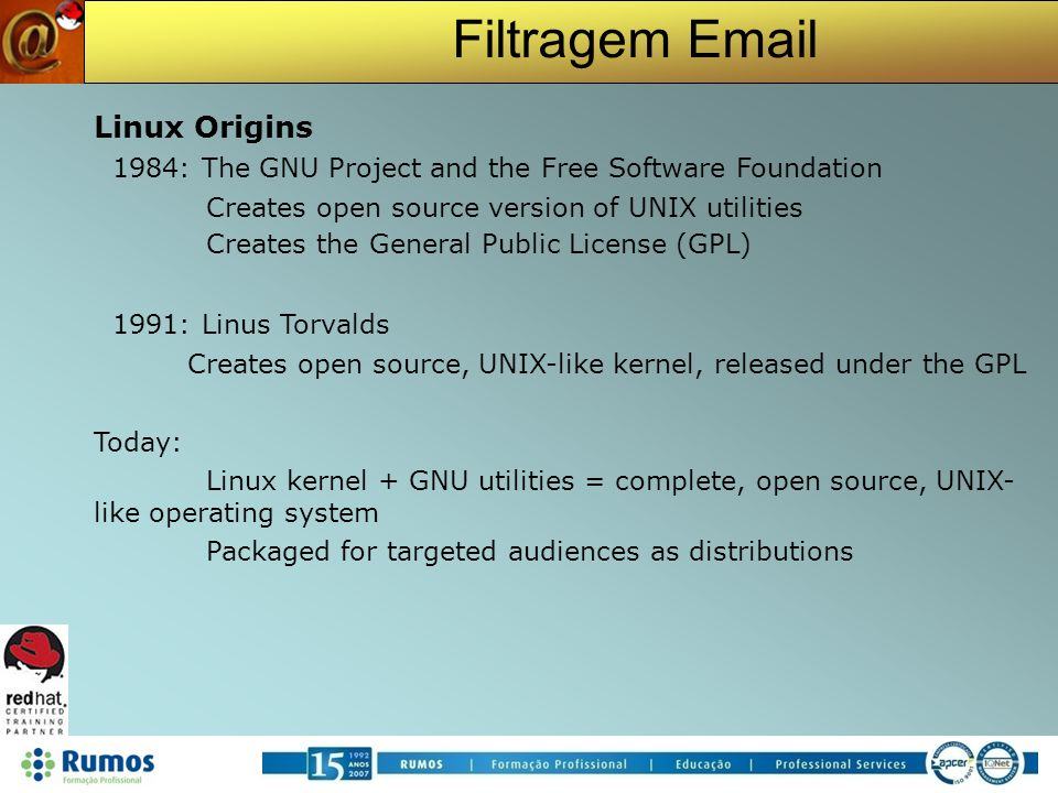 Filtragem Email Red Hat Enterprise Linux Enterprise-targeted operating system Focused on mature open source technology 18-24 month release cycle Certified with leading OEM and ISV products Purchased with one year Red Hat Network subscription and support contract Support available for seven years after release Up to 24x7 coverage plans available