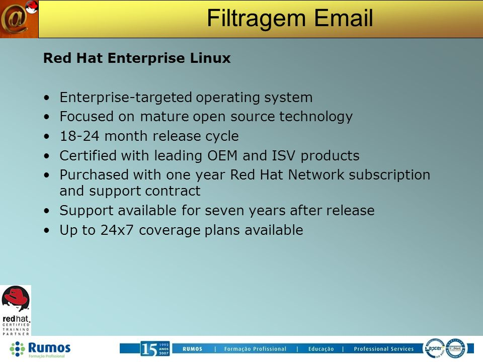 Filtragem Email The Fedora Project Red Hat sponsored open source project Focused on latest open source technology Rapid four to six month release cycle Available as free download from the Internet CentOS Created from the RedHat Linux OpenSource Software No Support from RedHat Community Supported Rebranded RHEL Clone without the trademarks or RHN