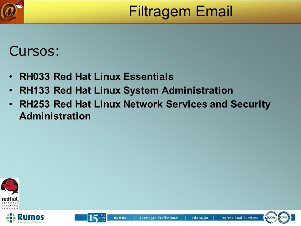 Filtragem Email Cursos: RH033 Red Hat Linux Essentials RH133 Red Hat Linux System Administration RH253 Red Hat Linux Network Services and Security Adm