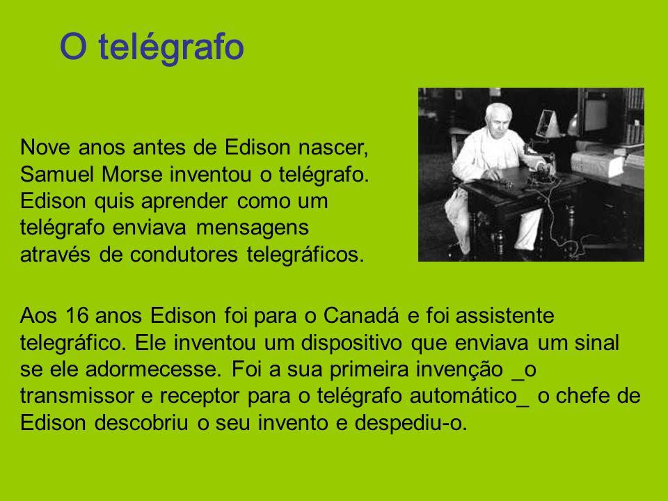 O telégrafo Aos 16 anos Edison foi para o Canadá e foi assistente telegráfico. Ele inventou um dispositivo que enviava um sinal se ele adormecesse. Fo