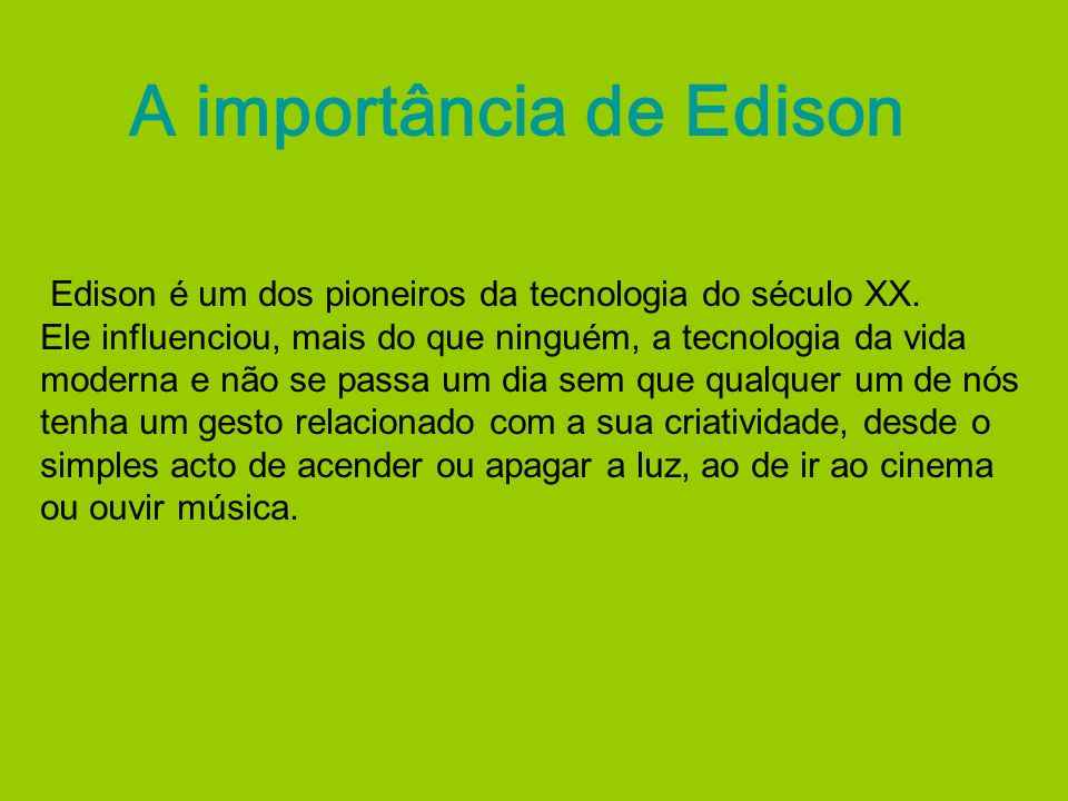 A importância de Edison Edison é um dos pioneiros da tecnologia do século XX. Ele influenciou, mais do que ninguém, a tecnologia da vida moderna e não