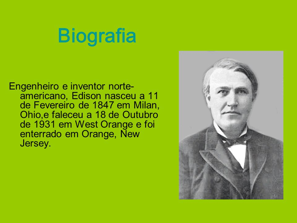 Biografia Engenheiro e inventor norte- americano, Edison nasceu a 11 de Fevereiro de 1847 em Milan, Ohio,e faleceu a 18 de Outubro de 1931 em West Ora