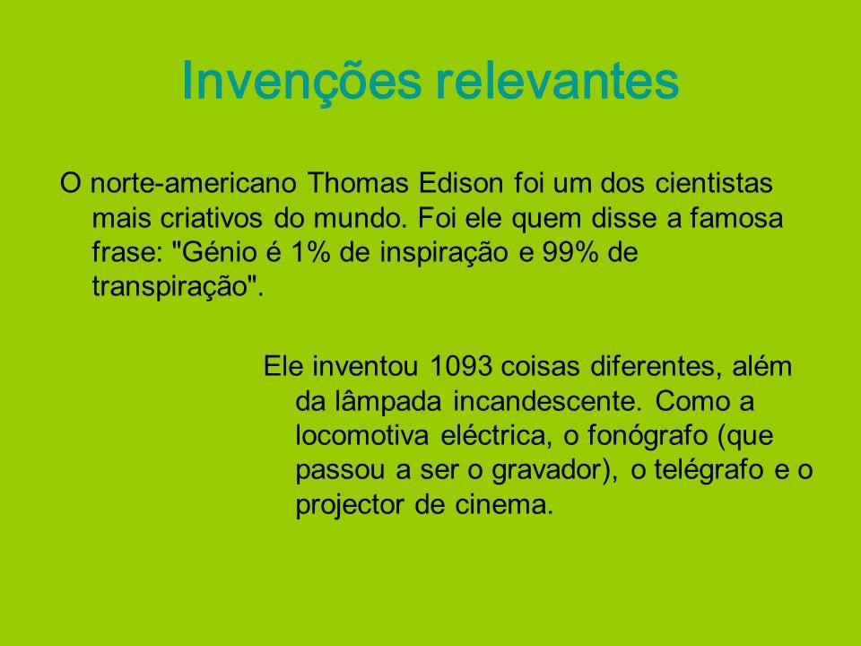 Invenções relevantes O norte-americano Thomas Edison foi um dos cientistas mais criativos do mundo. Foi ele quem disse a famosa frase: