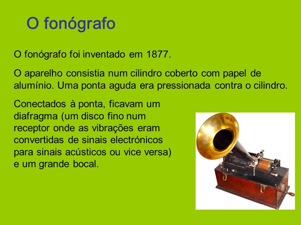 O fonógrafo O fonógrafo foi inventado em 1877. O aparelho consistia num cilindro coberto com papel de alumínio. Uma ponta aguda era pressionada contra