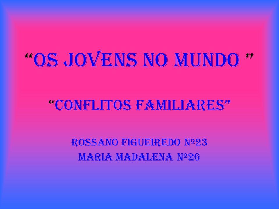 os jovens no mundo conflitos familiares Rossano Figueiredo nº23 Maria Madalena nº26