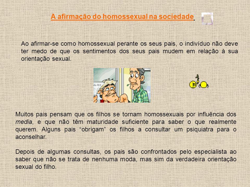 A afirmação do homossexual na sociedade Ao afirmar-se como homossexual perante os seus pais, o indivíduo não deve ter medo de que os sentimentos dos s