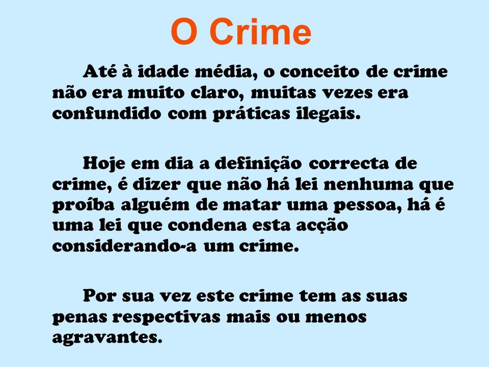 O Crime Até à idade média, o conceito de crime não era muito claro, muitas vezes era confundido com práticas ilegais. Hoje em dia a definição correcta