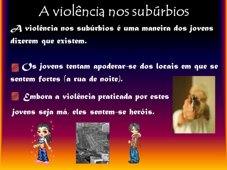 A violência nos subúrbios A violência nos subúrbios é uma maneira dos jovens dizerem que existem. Os jovens tentam apoderar-se dos locais em que se se