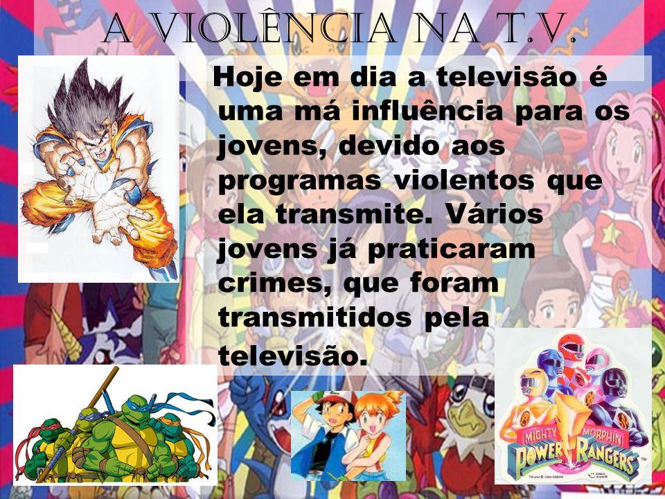 A VIOLÊNCIA NA T.V. Hoje em dia a televisão é uma má influência para os jovens, devido aos programas violentos que ela transmite. Vários jovens já pra