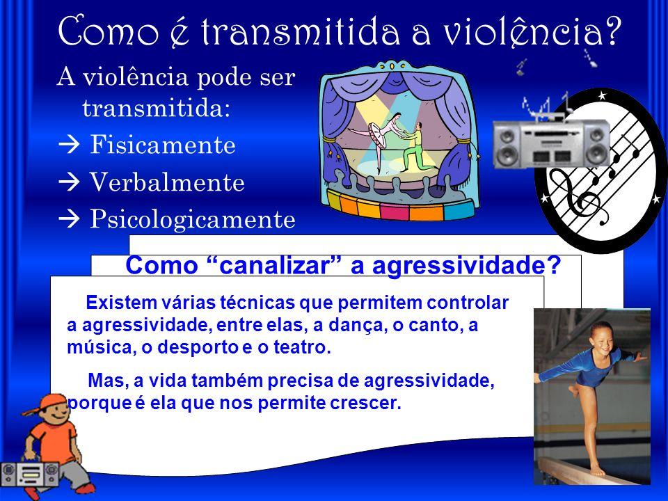 Como é transmitida a violência? A violência pode ser transmitida: Fisicamente Verbalmente Psicologicamente Como canalizar a agressividade? Existem vár