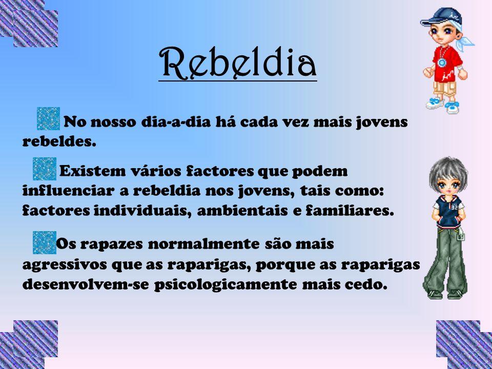 Rebeldia No nosso dia-a-dia há cada vez mais jovens rebeldes. Existem vários factores que podem influenciar a rebeldia nos jovens, tais como: factores