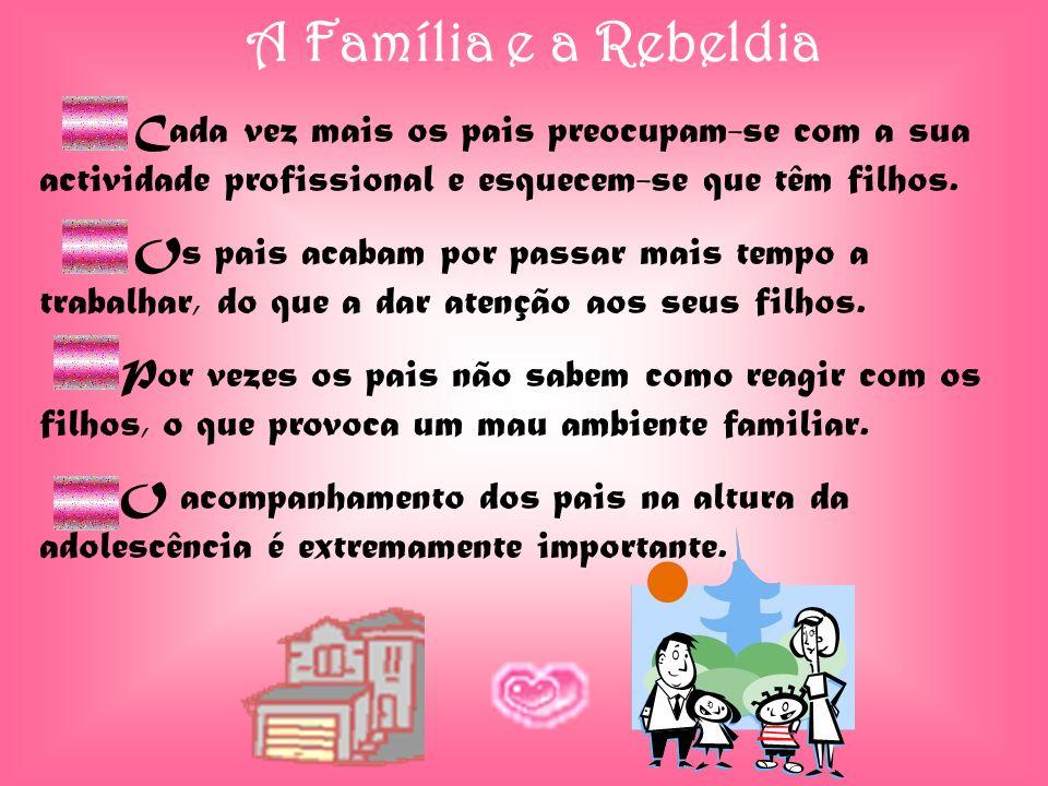 A Família e a Rebeldia Cada vez mais os pais preocupam-se com a sua actividade profissional e esquecem-se que têm filhos. Os pais acabam por passar ma