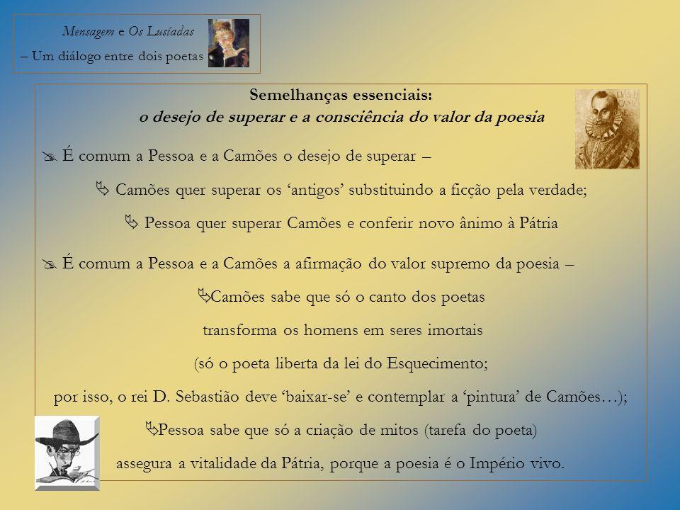 Mensagem e Os Lusíadas – Um diálogo entre dois poetas Semelhanças essenciais: o desejo de superar e a consciência do valor da poesia É comum a Pessoa