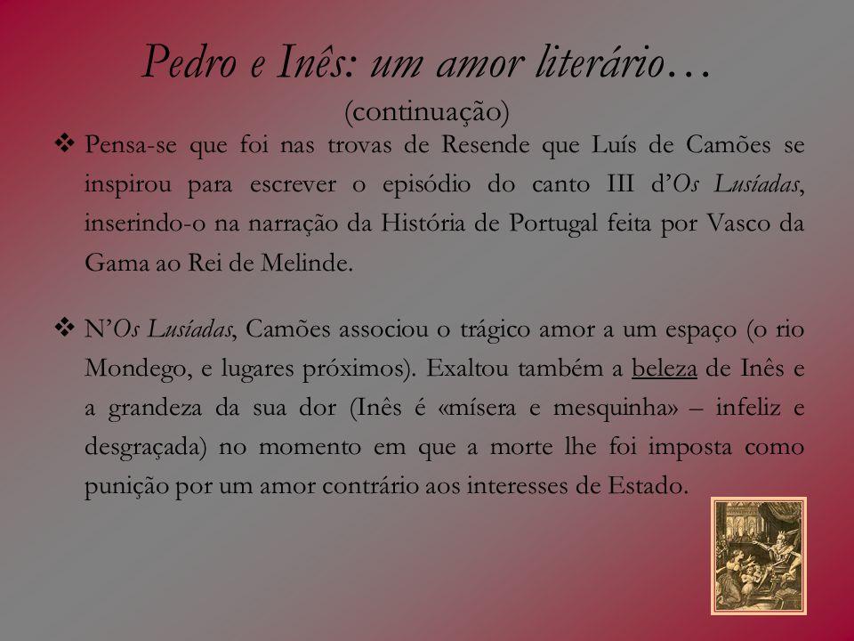 Pedro e Inês: um amor literário… (continuação) Pensa-se que foi nas trovas de Resende que Luís de Camões se inspirou para escrever o episódio do canto