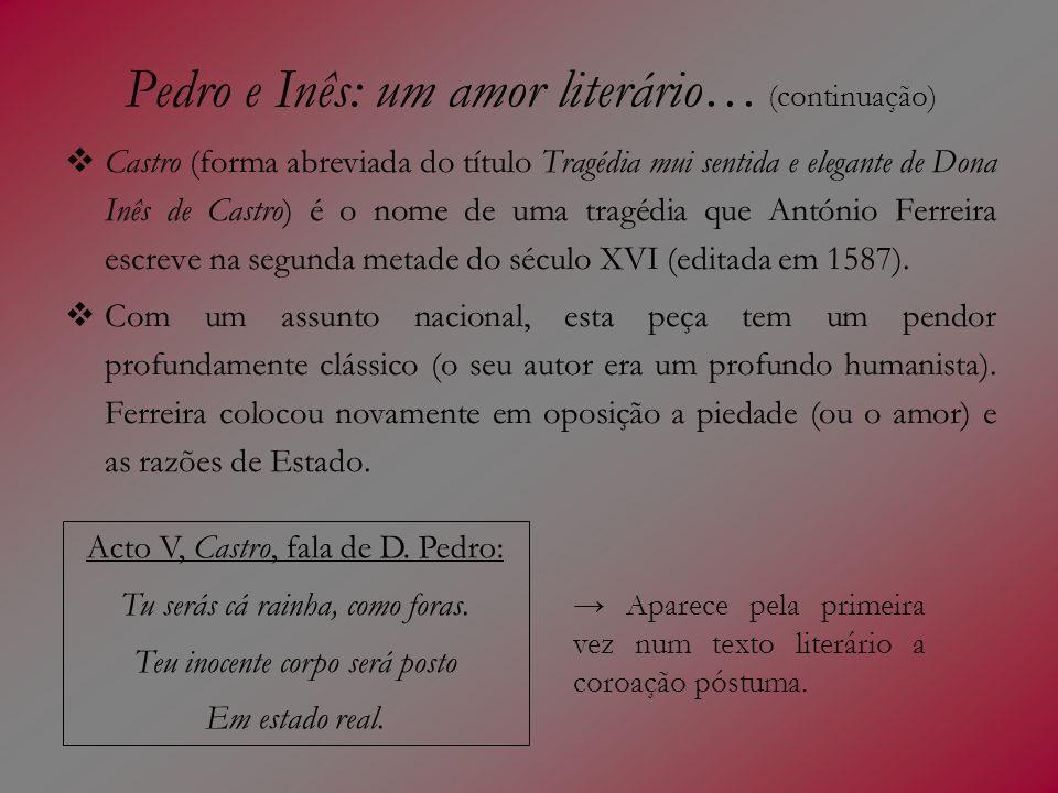 Pedro e Inês: um amor literário… (continuação) Castro (forma abreviada do título Tragédia mui sentida e elegante de Dona Inês de Castro) é o nome de u