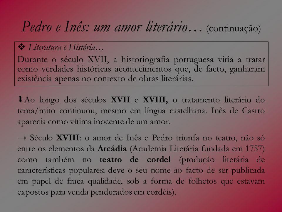 Pedro e Inês: um amor literário… (continuação) Literatura e História… Durante o século XVII, a historiografia portuguesa viria a tratar como verdades