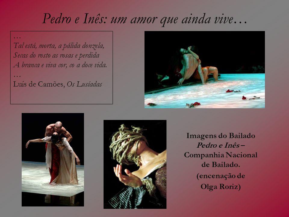 Pedro e Inês: um amor que ainda vive… … Tal está, morta, a pálida donzela, Secas do rosto as rosas e perdida A branca e viva cor, co a doce vida. … Lu