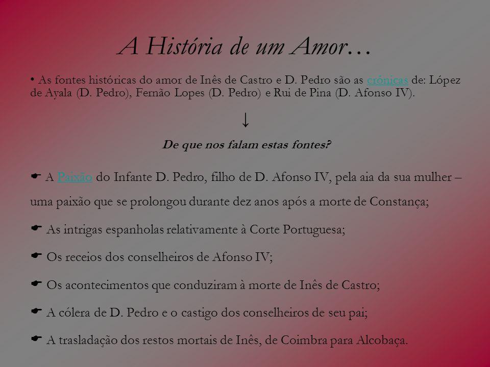 A História de um Amor… As fontes históricas do amor de Inês de Castro e D. Pedro são as crónicas de: López de Ayala (D. Pedro), Fernão Lopes (D. Pedro