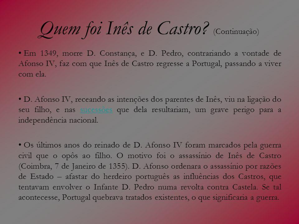 Quem foi Inês de Castro? (Continuação) Em 1349, morre D. Constança, e D. Pedro, contrariando a vontade de Afonso IV, faz com que Inês de Castro regres