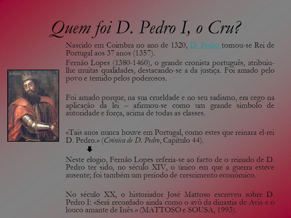 Quem foi D. Pedro I, o Cru? Nascido em Coimbra no ano de 1320, D. Pedro tornou-se Rei de Portugal aos 37 anos (1357).D. Pedro Fernão Lopes (1380-1460)