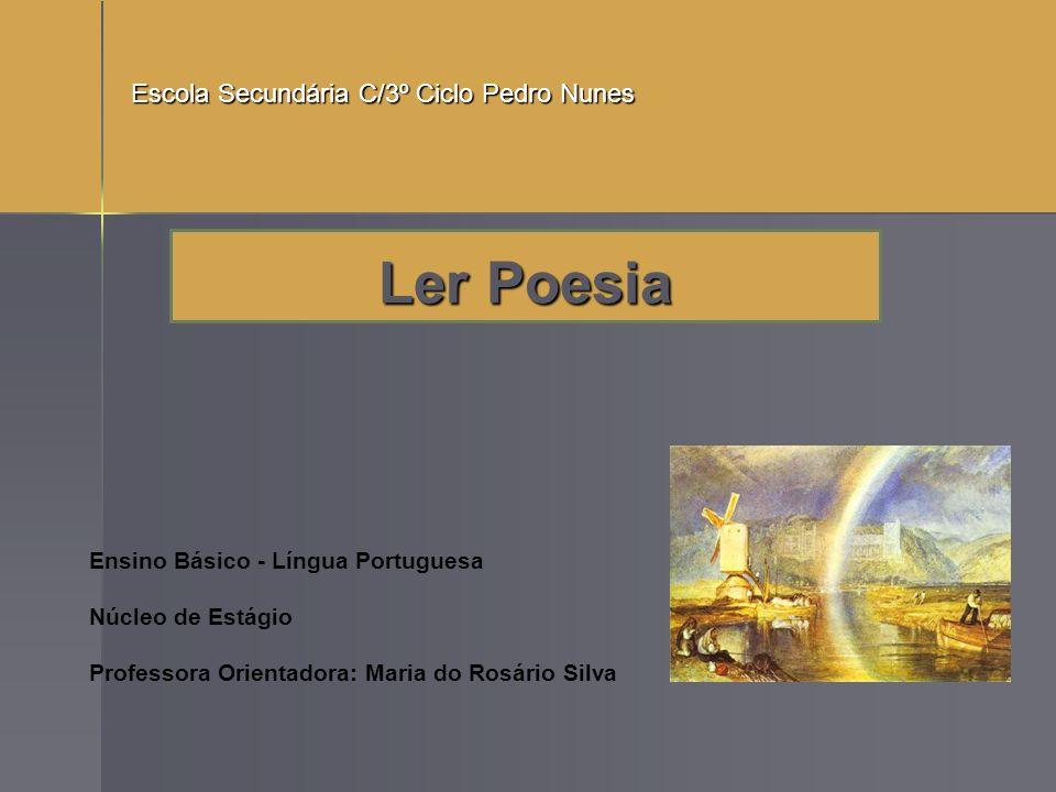 Ler Poesia Ensino Básico - Língua Portuguesa Núcleo de Estágio Professora Orientadora: Maria do Rosário Silva Escola Secundária C/3º Ciclo Pedro Nunes
