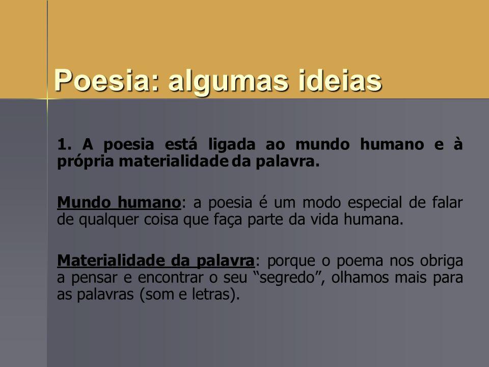 Poesia: algumas ideias 1. A poesia está ligada ao mundo humano e à própria materialidade da palavra. Mundo humano: a poesia é um modo especial de fala