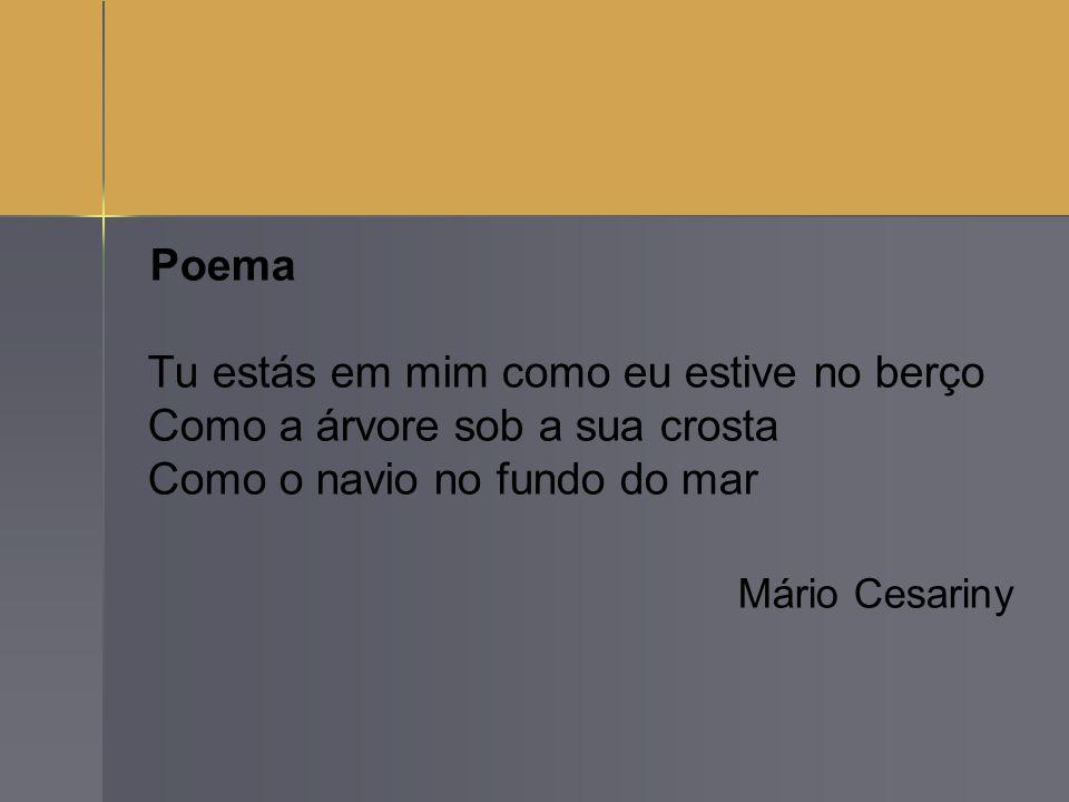 Poema Tu estás em mim como eu estive no berço Como a árvore sob a sua crosta Como o navio no fundo do mar Mário Cesariny