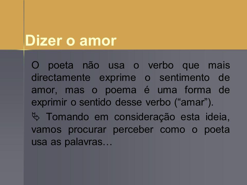 Dizer o amor O poeta não usa o verbo que mais directamente exprime o sentimento de amor, mas o poema é uma forma de exprimir o sentido desse verbo (am