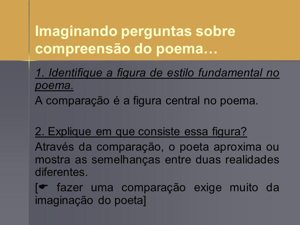Imaginando perguntas sobre compreensão do poema… 1. Identifique a figura de estilo fundamental no poema. A comparação é a figura central no poema. 2.