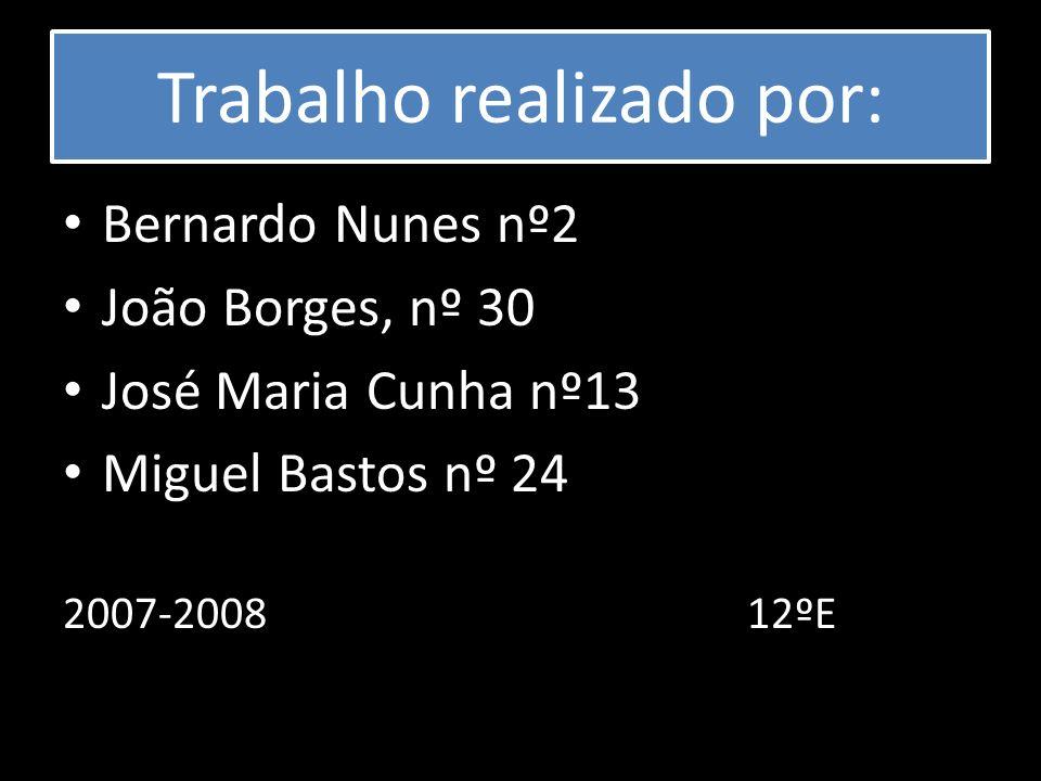 Trabalho realizado por: Bernardo Nunes nº2 João Borges, nº 30 José Maria Cunha nº13 Miguel Bastos nº 24 2007-2008 12ºE