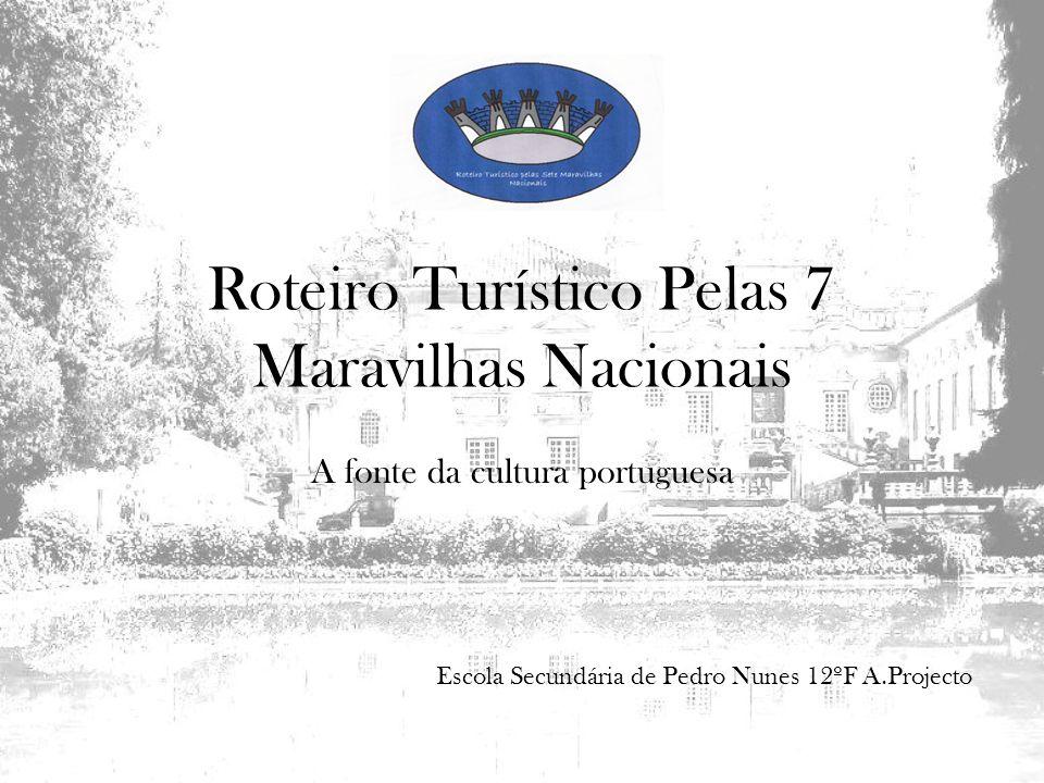 Roteiro Turístico Pelas 7 Maravilhas Nacionais A fonte da cultura portuguesa Escola Secundária de Pedro Nunes 12ºF A.Projecto