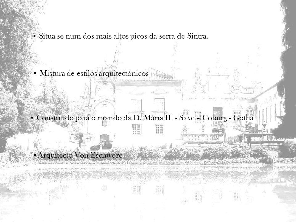 Situa se num dos mais altos picos da serra de Sintra. Mistura de estilos arquitectónicos Construído para o marido da D. Maria II - Saxe – Coburg - Got