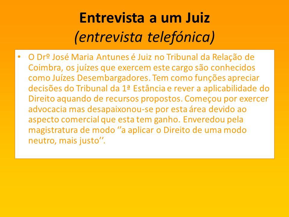 Entrevista a um Juiz (entrevista telefónica) O Drº José Maria Antunes é Juiz no Tribunal da Relação de Coimbra, os juízes que exercem este cargo são conhecidos como Juízes Desembargadores.