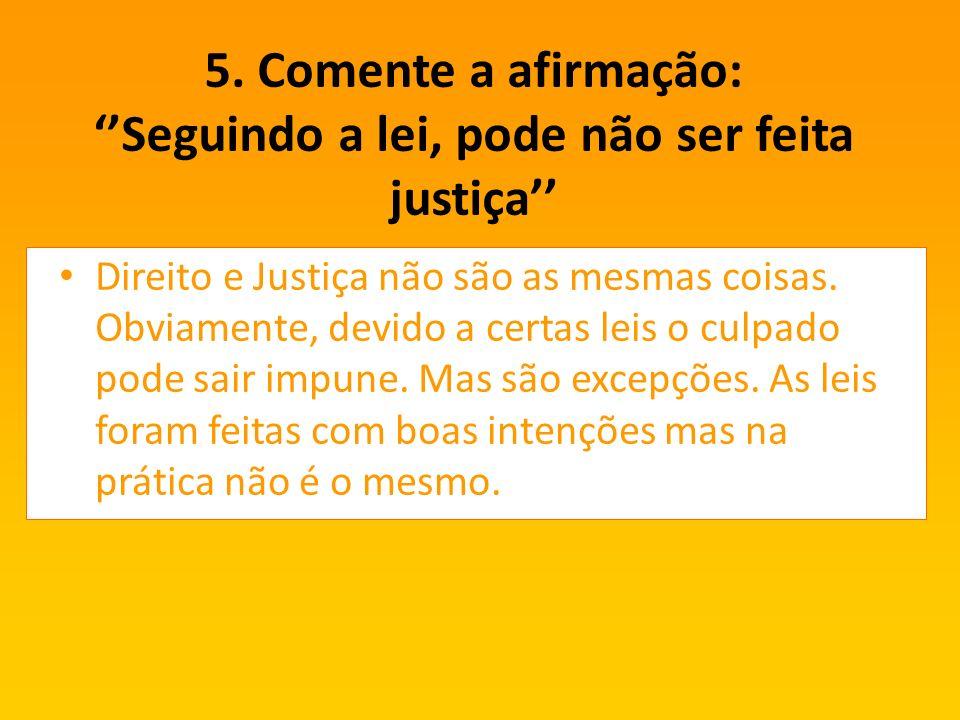 5. Comente a afirmação: Seguindo a lei, pode não ser feita justiça Direito e Justiça não são as mesmas coisas. Obviamente, devido a certas leis o culp