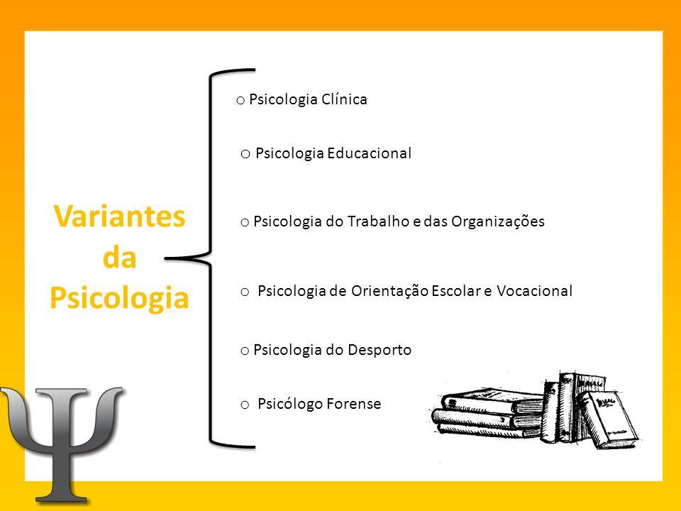 Variantes da Psicologia o Psicologia Educacional o Psicologia do Trabalho e das Organizações o Psicologia Clínica o Psicologia de Orientação Escolar e Vocacional o Psicologia do Desporto o Psicólogo Forense