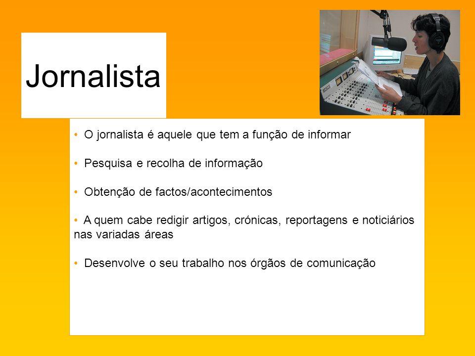 O jornalista é aquele que tem a função de informar Pesquisa e recolha de informação Obtenção de factos/acontecimentos A quem cabe redigir artigos, crónicas, reportagens e noticiários nas variadas áreas Desenvolve o seu trabalho nos órgãos de comunicação Jornalista